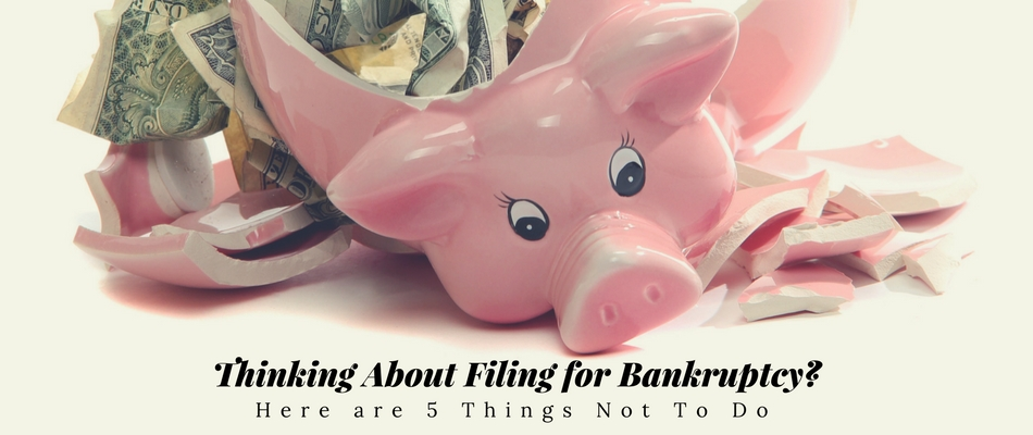 thinking about filing for bankruptcy here are 5 things not to do